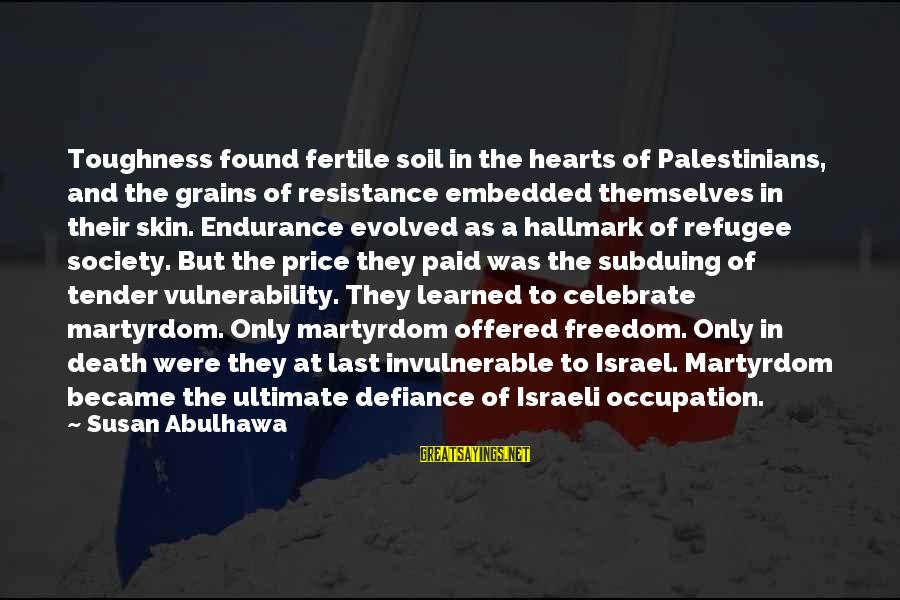 Israel And Palestine Sayings By Susan Abulhawa: Toughness found fertile soil in the hearts of Palestinians, and the grains of resistance embedded