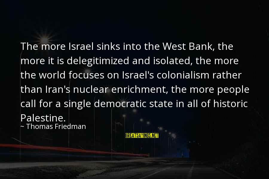 Israel And Palestine Sayings By Thomas Friedman: The more Israel sinks into the West Bank, the more it is delegitimized and isolated,