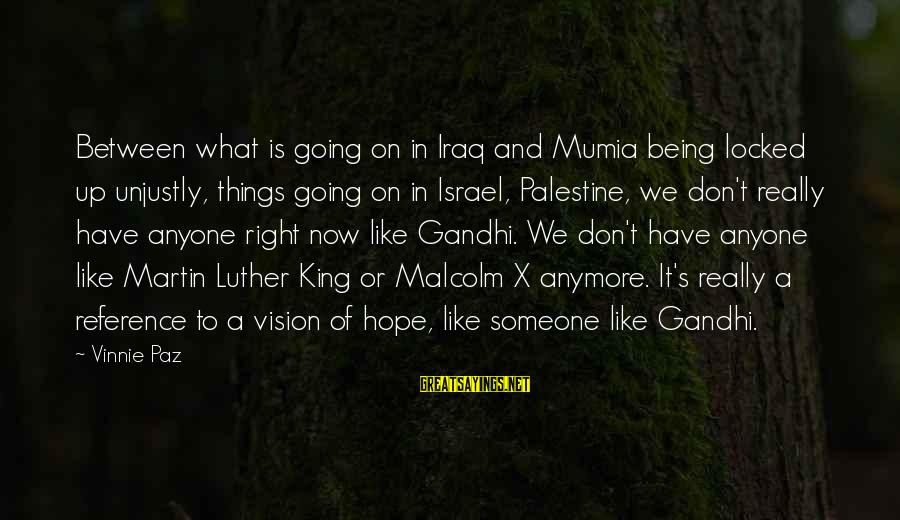 Israel And Palestine Sayings By Vinnie Paz: Between what is going on in Iraq and Mumia being locked up unjustly, things going