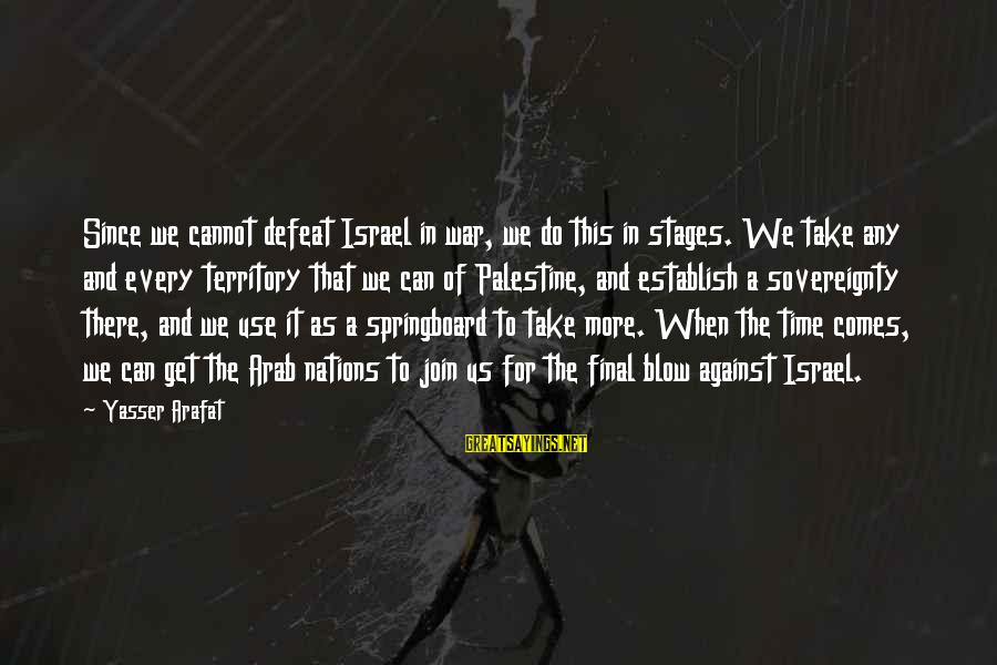 Israel And Palestine Sayings By Yasser Arafat: Since we cannot defeat Israel in war, we do this in stages. We take any