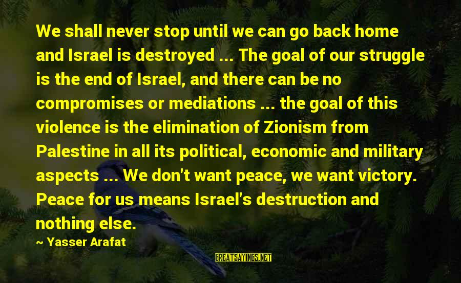 Israel And Palestine Sayings By Yasser Arafat: We shall never stop until we can go back home and Israel is destroyed ...