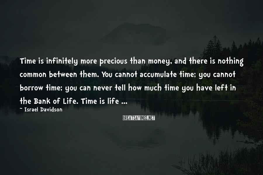 Israel Davidson Sayings: Time is infinitely more precious than money, and there is nothing common between them. You