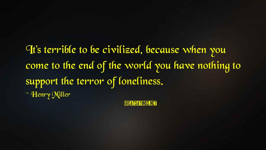 Ista's Sayings By Henry Miller: It's terrible to be civilized, because when you come to the end of the world