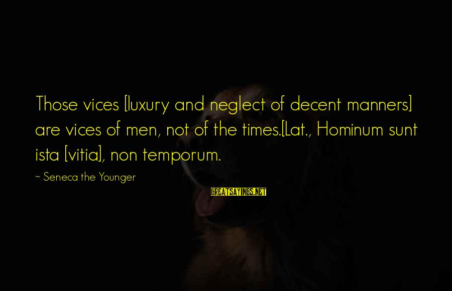 Ista's Sayings By Seneca The Younger: Those vices [luxury and neglect of decent manners] are vices of men, not of the