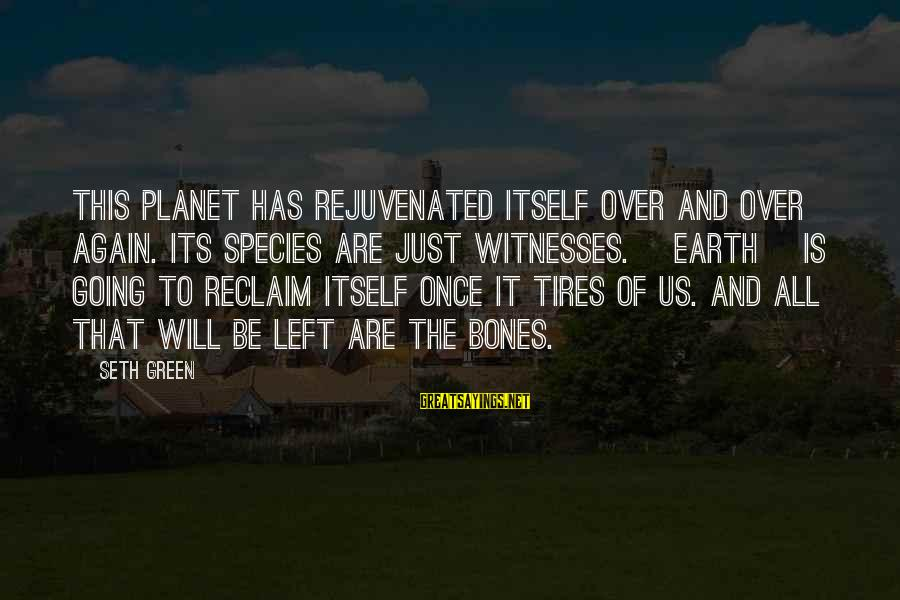 Ista's Sayings By Seth Green: This planet has rejuvenated itself over and over again. Its species are just witnesses. [Earth]