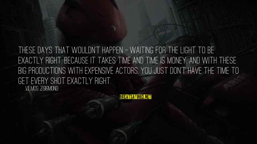Ista's Sayings By Vilmos Zsigmond: These days that wouldn't happen - waiting for the light to be exactly right. Because