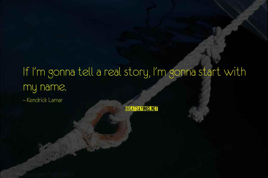Istilah Sayings By Kendrick Lamar: If I'm gonna tell a real story, I'm gonna start with my name.
