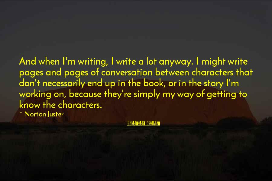 Istilah Sayings By Norton Juster: And when I'm writing, I write a lot anyway. I might write pages and pages