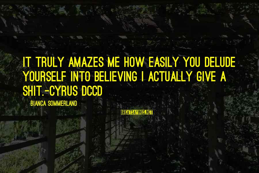 It Amazes Me Sayings By Bianca Sommerland: It truly amazes me how easily you delude yourself into believing I actually give a