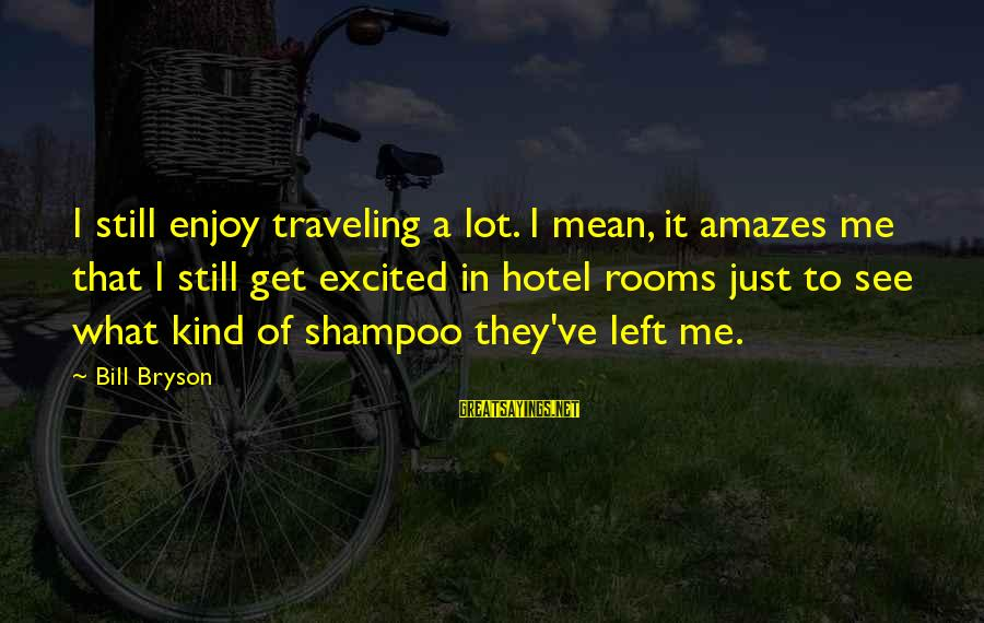 It Amazes Me Sayings By Bill Bryson: I still enjoy traveling a lot. I mean, it amazes me that I still get