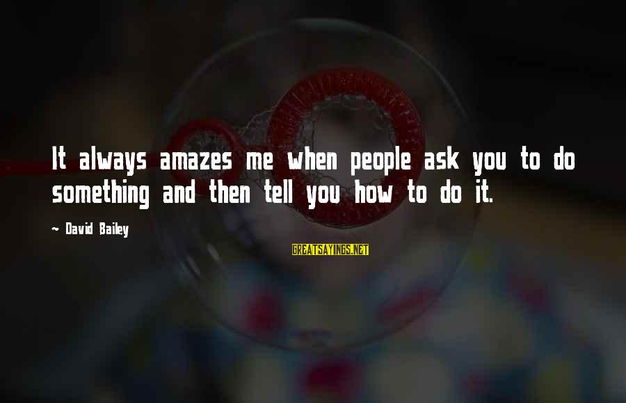 It Amazes Me Sayings By David Bailey: It always amazes me when people ask you to do something and then tell you