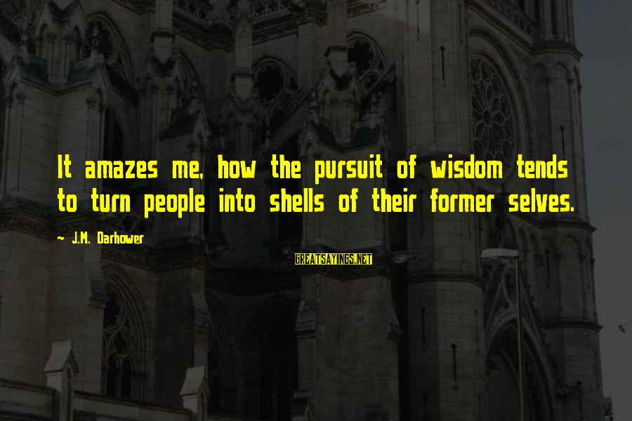 It Amazes Me Sayings By J.M. Darhower: It amazes me, how the pursuit of wisdom tends to turn people into shells of