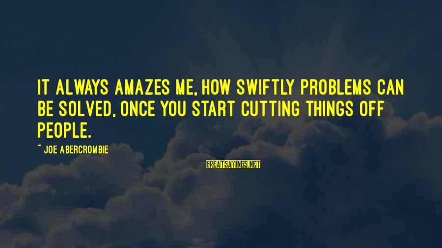 It Amazes Me Sayings By Joe Abercrombie: It always amazes me, how swiftly problems can be solved, once you start cutting things