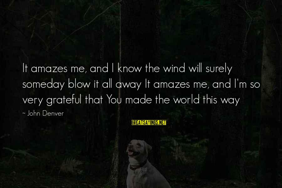 It Amazes Me Sayings By John Denver: It amazes me, and I know the wind will surely someday blow it all away