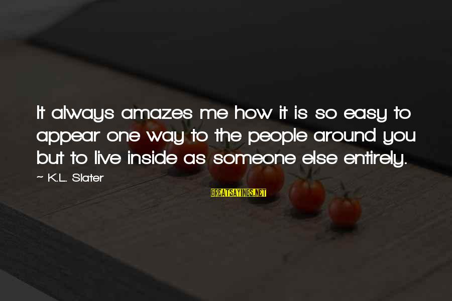 It Amazes Me Sayings By K.L. Slater: It always amazes me how it is so easy to appear one way to the