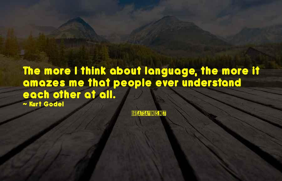 It Amazes Me Sayings By Kurt Godel: The more I think about language, the more it amazes me that people ever understand