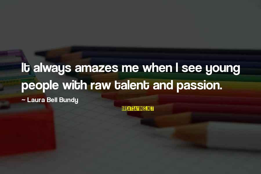 It Amazes Me Sayings By Laura Bell Bundy: It always amazes me when I see young people with raw talent and passion.