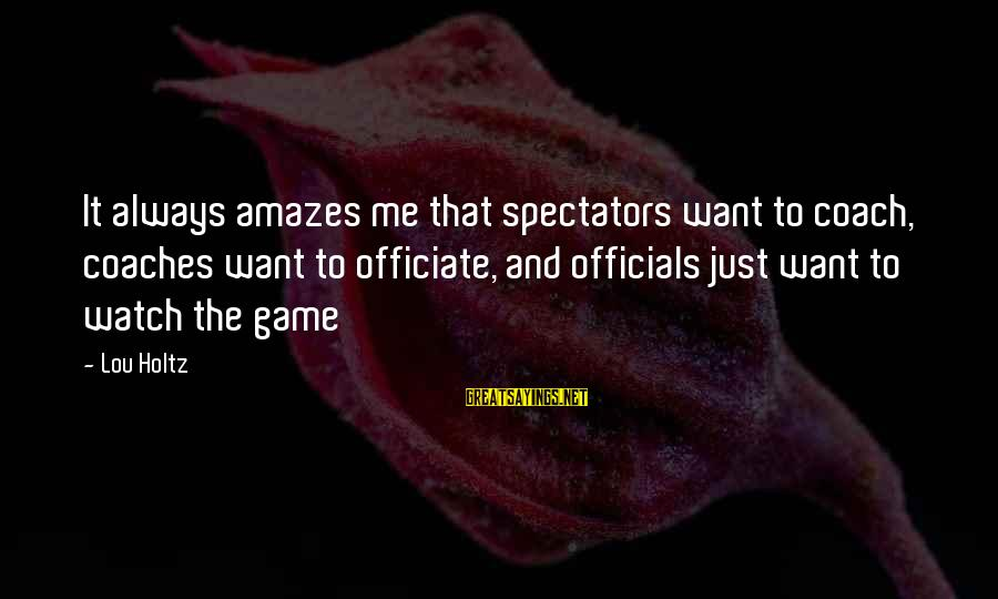 It Amazes Me Sayings By Lou Holtz: It always amazes me that spectators want to coach, coaches want to officiate, and officials