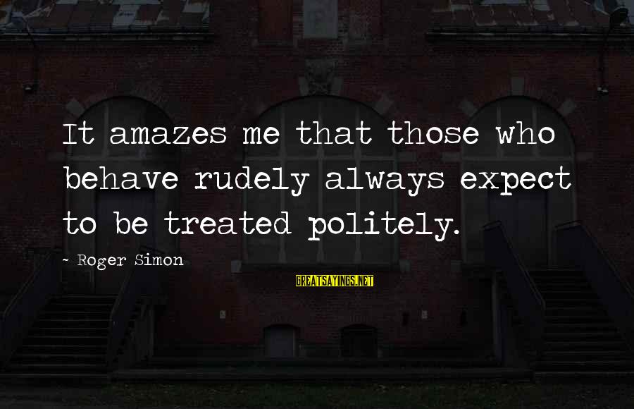 It Amazes Me Sayings By Roger Simon: It amazes me that those who behave rudely always expect to be treated politely.