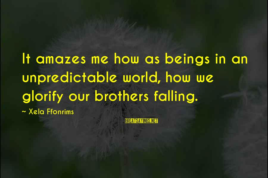 It Amazes Me Sayings By Xela Ffonrims: It amazes me how as beings in an unpredictable world, how we glorify our brothers