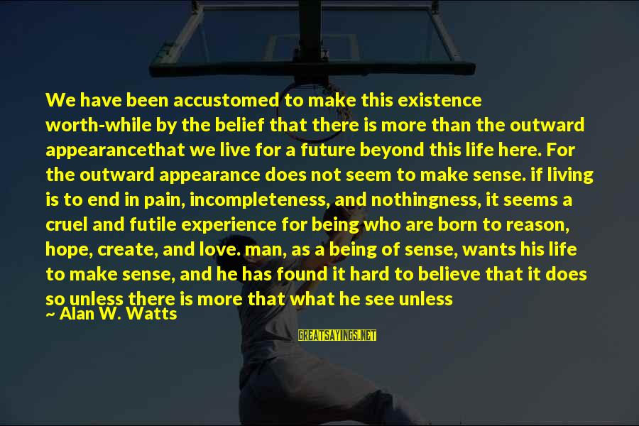 It Being Worth It In The End Sayings By Alan W. Watts: We have been accustomed to make this existence worth-while by the belief that there is