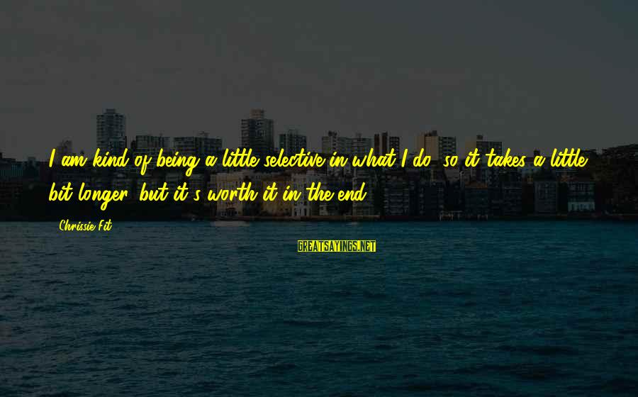 It Being Worth It In The End Sayings By Chrissie Fit: I am kind of being a little selective in what I do, so it takes