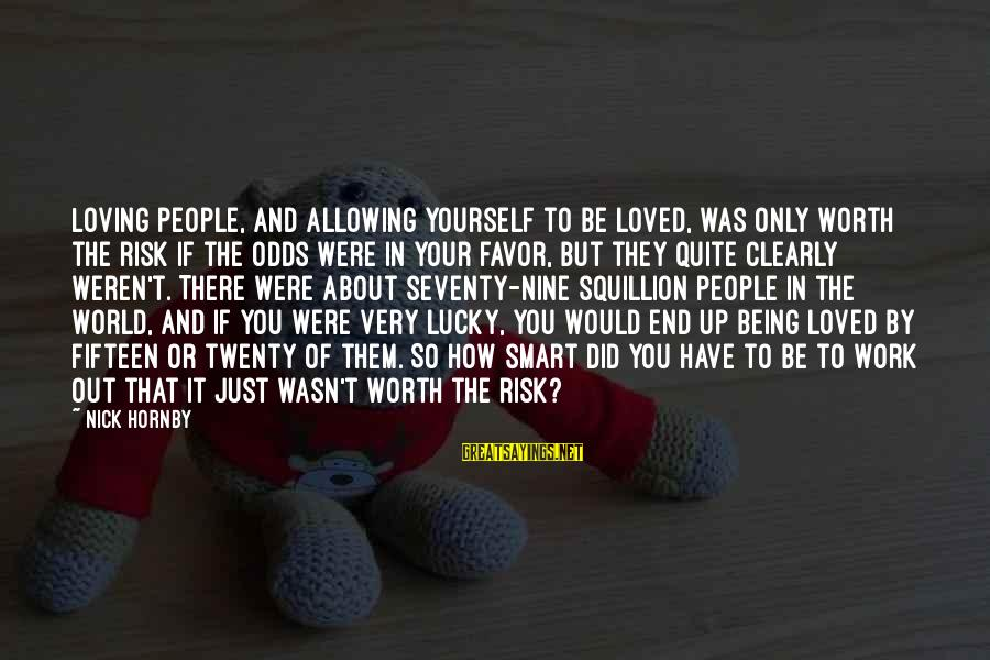 It Being Worth It In The End Sayings By Nick Hornby: Loving people, and allowing yourself to be loved, was only worth the risk if the