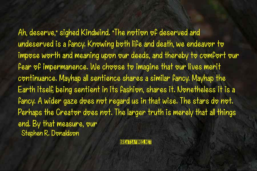 """It Being Worth It In The End Sayings By Stephen R. Donaldson: Ah, deserve,"""" sighed Kindwind. """"The notion of deserved and undeserved is a fancy. Knowing both"""