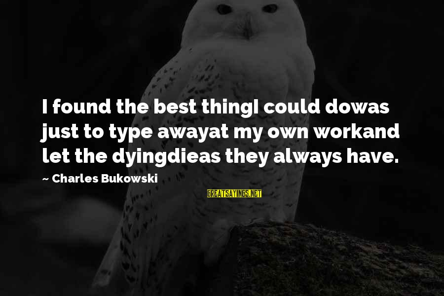 It Could Be Love Sayings By Charles Bukowski: I found the best thingI could dowas just to type awayat my own workand let
