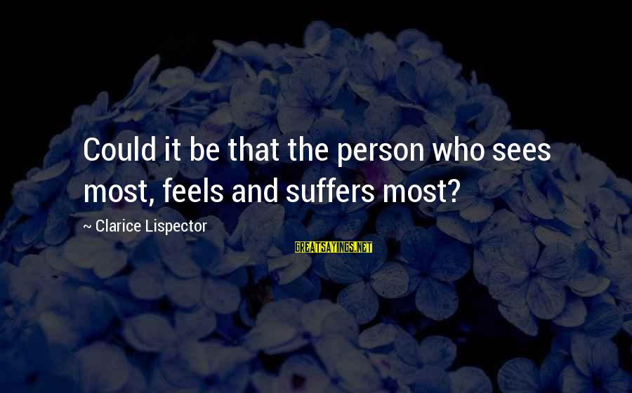 It Could Be Love Sayings By Clarice Lispector: Could it be that the person who sees most, feels and suffers most?