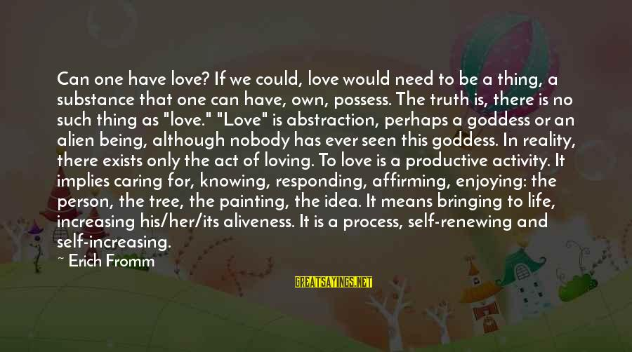 It Could Be Love Sayings By Erich Fromm: Can one have love? If we could, love would need to be a thing, a