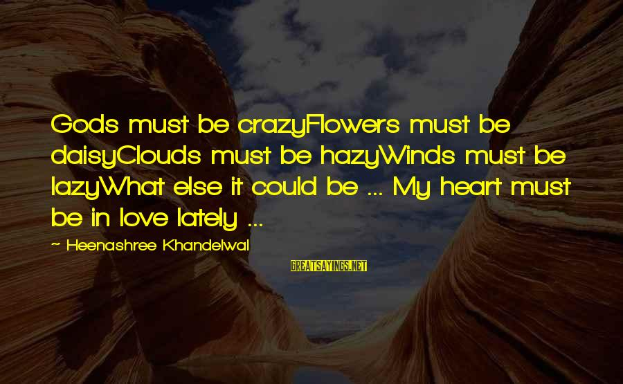 It Could Be Love Sayings By Heenashree Khandelwal: Gods must be crazyFlowers must be daisyClouds must be hazyWinds must be lazyWhat else it