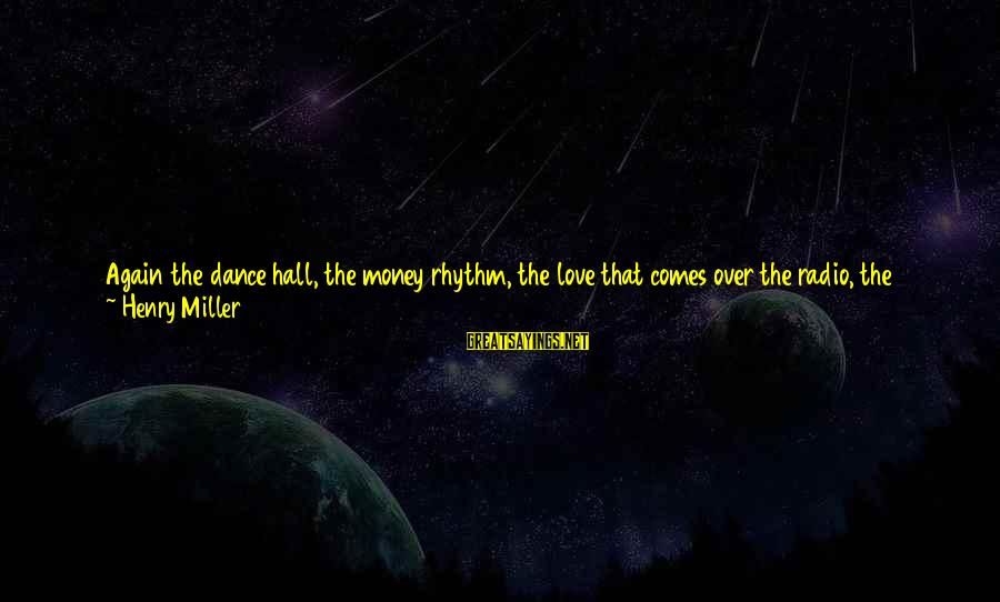 It Could Be Love Sayings By Henry Miller: Again the dance hall, the money rhythm, the love that comes over the radio, the