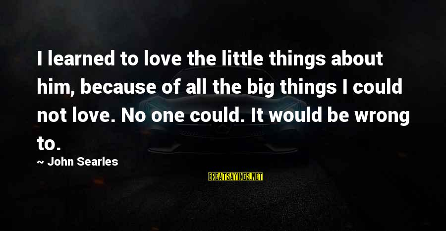 It Could Be Love Sayings By John Searles: I learned to love the little things about him, because of all the big things