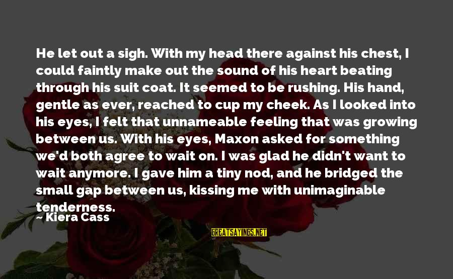 It Could Be Love Sayings By Kiera Cass: He let out a sigh. With my head there against his chest, I could faintly