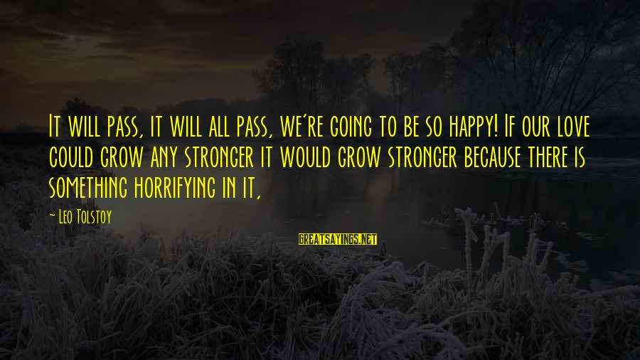 It Could Be Love Sayings By Leo Tolstoy: It will pass, it will all pass, we're going to be so happy! If our