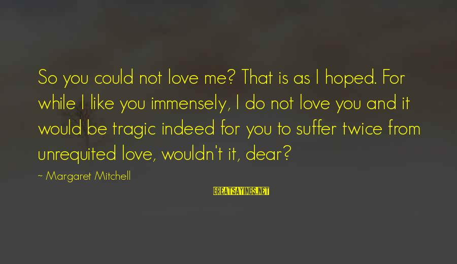 It Could Be Love Sayings By Margaret Mitchell: So you could not love me? That is as I hoped. For while I like