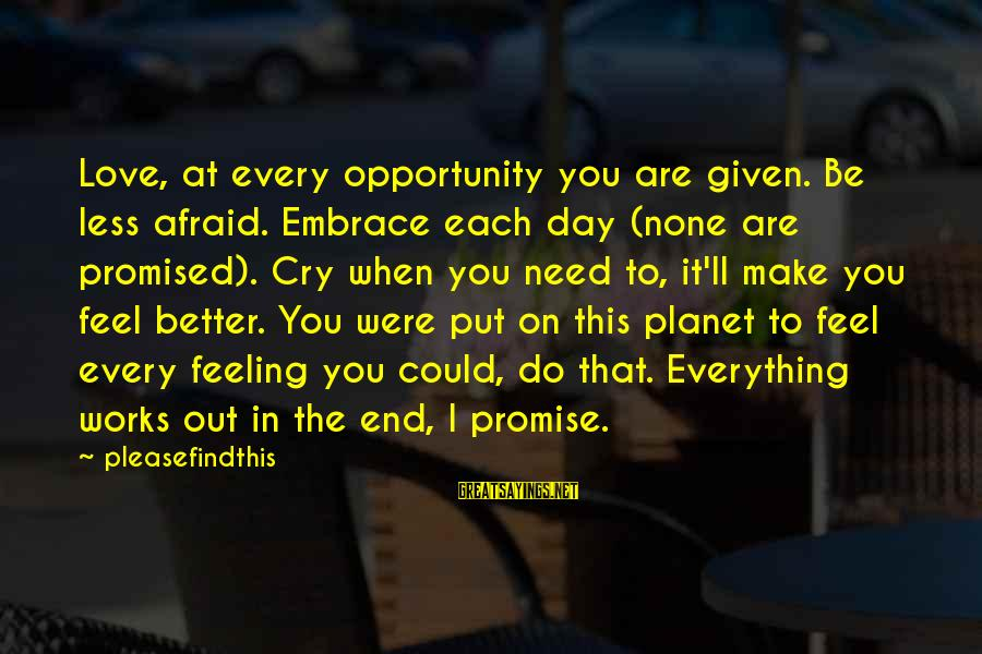 It Could Be Love Sayings By Pleasefindthis: Love, at every opportunity you are given. Be less afraid. Embrace each day (none are