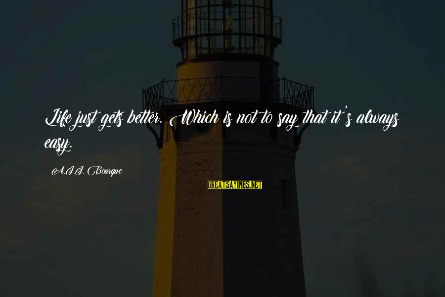 It Gets Better Sayings By A.J.J. Bourque: Life just gets better. Which is not to say that it's always easy.