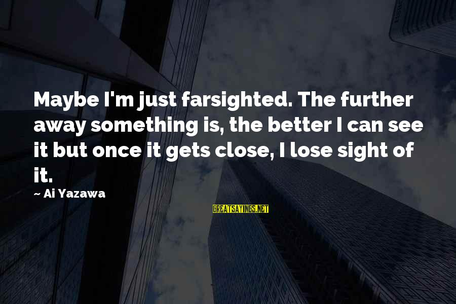 It Gets Better Sayings By Ai Yazawa: Maybe I'm just farsighted. The further away something is, the better I can see it