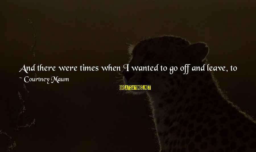 It Gets Better Sayings By Courtney Maum: And there were times when I wanted to go off and leave, to find something