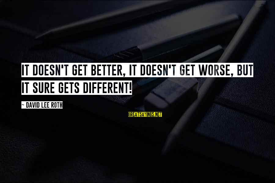 It Gets Better Sayings By David Lee Roth: It doesn't get better, it doesn't get worse, but it sure gets different!