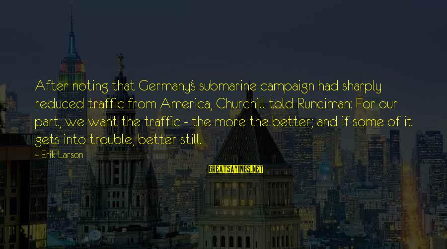 It Gets Better Sayings By Erik Larson: After noting that Germany's submarine campaign had sharply reduced traffic from America, Churchill told Runciman: