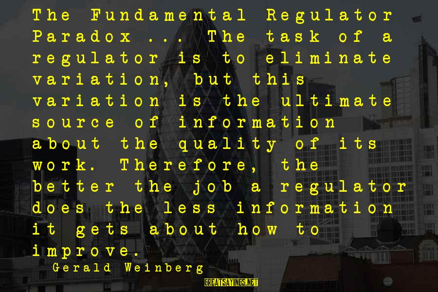It Gets Better Sayings By Gerald Weinberg: The Fundamental Regulator Paradox ... The task of a regulator is to eliminate variation, but