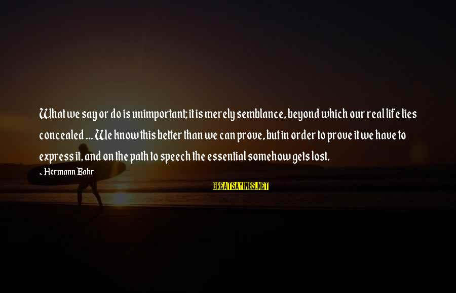 It Gets Better Sayings By Hermann Bahr: What we say or do is unimportant; it is merely semblance, beyond which our real