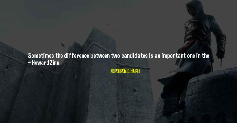 It Gets Better Sayings By Howard Zinn: Sometimes the difference between two candidates is an important one in the immediate sense, and