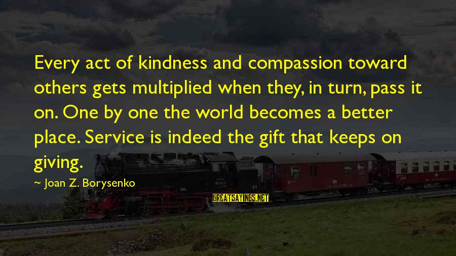 It Gets Better Sayings By Joan Z. Borysenko: Every act of kindness and compassion toward others gets multiplied when they, in turn, pass