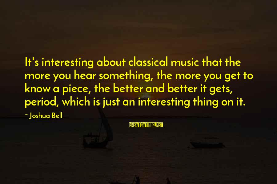 It Gets Better Sayings By Joshua Bell: It's interesting about classical music that the more you hear something, the more you get
