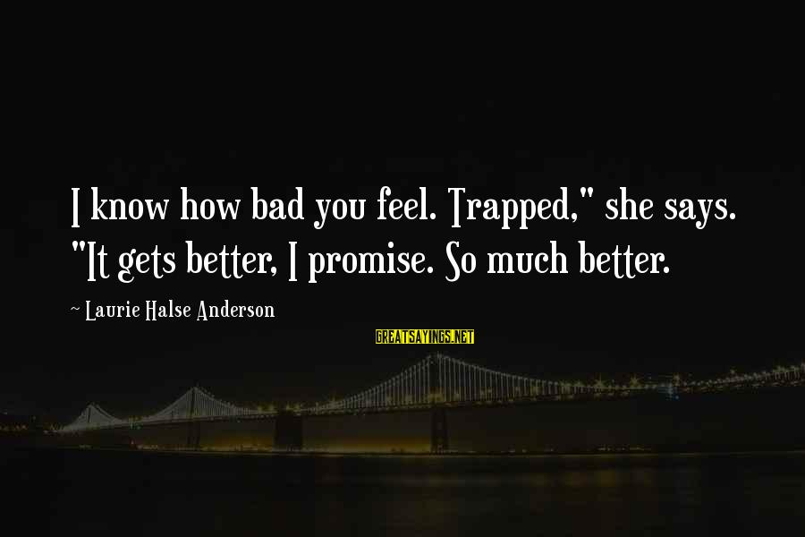 """It Gets Better Sayings By Laurie Halse Anderson: I know how bad you feel. Trapped,"""" she says. """"It gets better, I promise. So"""