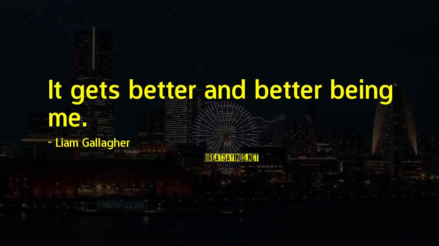 It Gets Better Sayings By Liam Gallagher: It gets better and better being me.